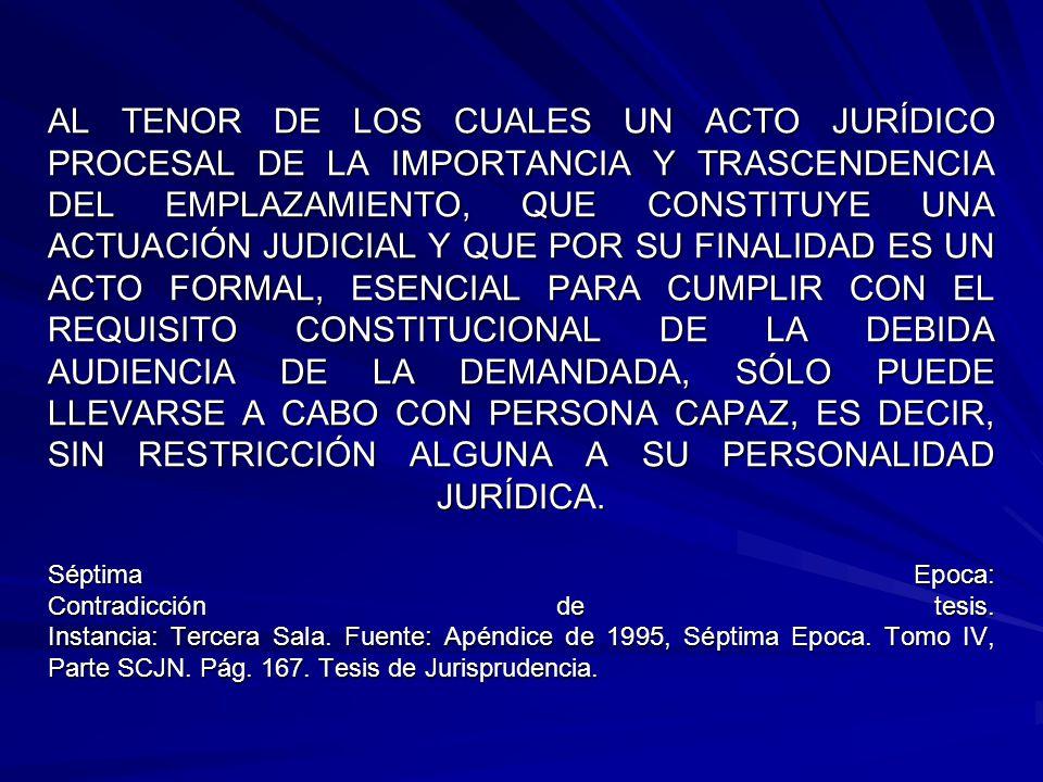 AL TENOR DE LOS CUALES UN ACTO JURÍDICO PROCESAL DE LA IMPORTANCIA Y TRASCENDENCIA DEL EMPLAZAMIENTO, QUE CONSTITUYE UNA ACTUACIÓN JUDICIAL Y QUE POR SU FINALIDAD ES UN ACTO FORMAL, ESENCIAL PARA CUMPLIR CON EL REQUISITO CONSTITUCIONAL DE LA DEBIDA AUDIENCIA DE LA DEMANDADA, SÓLO PUEDE LLEVARSE A CABO CON PERSONA CAPAZ, ES DECIR, SIN RESTRICCIÓN ALGUNA A SU PERSONALIDAD JURÍDICA.
