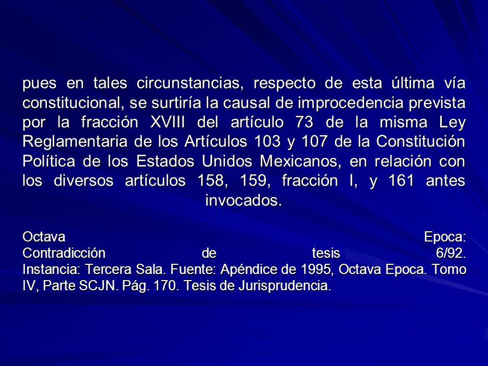 pues en tales circunstancias, respecto de esta última vía constitucional, se surtiría la causal de improcedencia prevista por la fracción XVIII del artículo 73 de la misma Ley Reglamentaria de los Artículos 103 y 107 de la Constitución Política de los Estados Unidos Mexicanos, en relación con los diversos artículos 158, 159, fracción I, y 161 antes invocados.