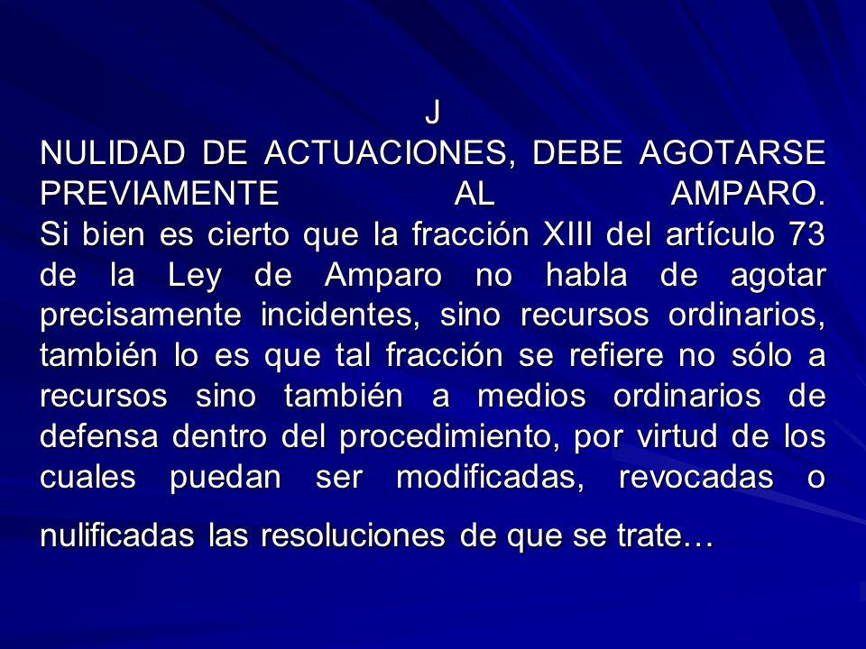 J NULIDAD DE ACTUACIONES, DEBE AGOTARSE PREVIAMENTE AL AMPARO. Si bien es cierto que la fracción XIII del artículo 73 de la Ley de Amparo no habla de