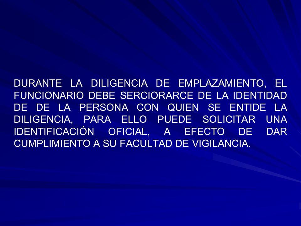 DURANTE LA DILIGENCIA DE EMPLAZAMIENTO, EL FUNCIONARIO DEBE SERCIORARCE DE LA IDENTIDAD DE DE LA PERSONA CON QUIEN SE ENTIDE LA DILIGENCIA, PARA ELLO PUEDE SOLICITAR UNA IDENTIFICACIÓN OFICIAL, A EFECTO DE DAR CUMPLIMIENTO A SU FACULTAD DE VIGILANCIA.