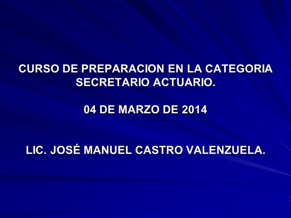 CURSO DE PREPARACION EN LA CATEGORIA SECRETARIO ACTUARIO. 04 DE MARZO DE 2014 LIC. JOSÉ MANUEL CASTRO VALENZUELA.