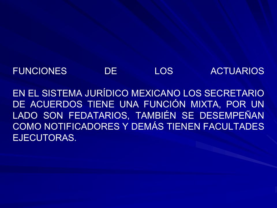 FUNCIONES DE LOS ACTUARIOS EN EL SISTEMA JURÍDICO MEXICANO LOS SECRETARIO DE ACUERDOS TIENE UNA FUNCIÓN MIXTA, POR UN LADO SON FEDATARIOS, TAMBIÉN SE DESEMPEÑAN COMO NOTIFICADORES Y DEMÁS TIENEN FACULTADES EJECUTORAS.