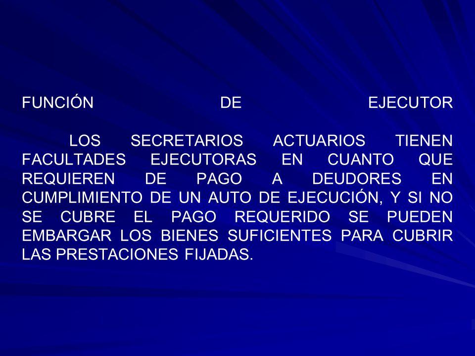 FUNCIÓN DE EJECUTOR LOS SECRETARIOS ACTUARIOS TIENEN FACULTADES EJECUTORAS EN CUANTO QUE REQUIEREN DE PAGO A DEUDORES EN CUMPLIMIENTO DE UN AUTO DE EJECUCIÓN, Y SI NO SE CUBRE EL PAGO REQUERIDO SE PUEDEN EMBARGAR LOS BIENES SUFICIENTES PARA CUBRIR LAS PRESTACIONES FIJADAS.