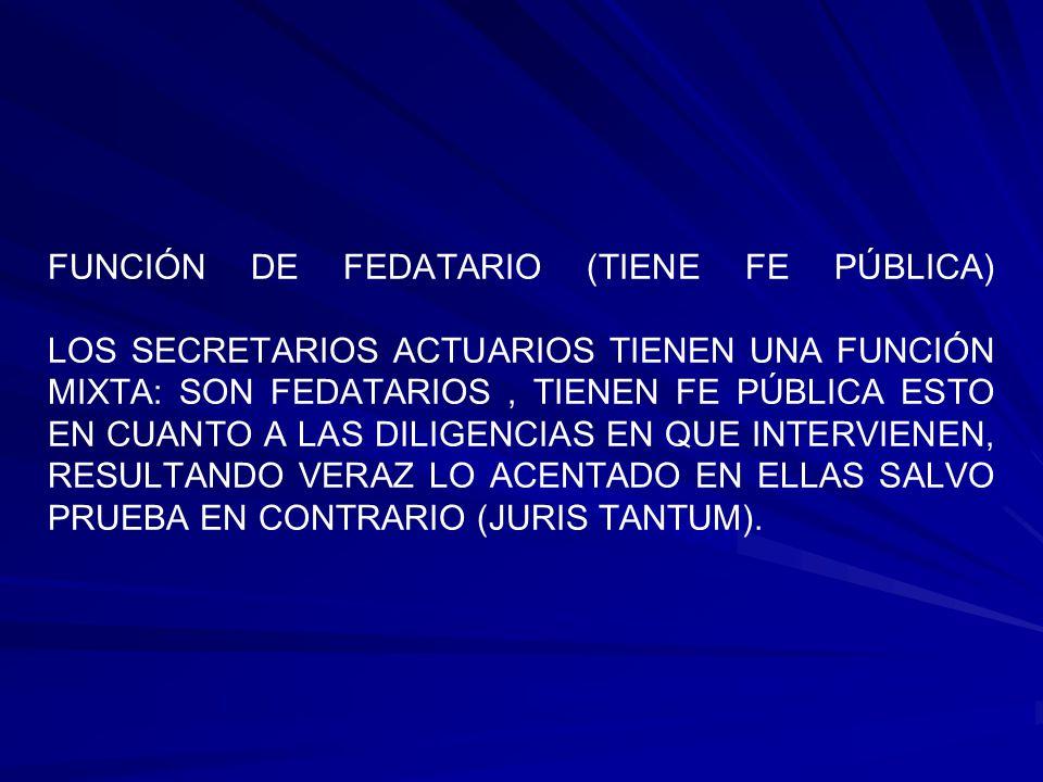 FUNCIÓN DE FEDATARIO (TIENE FE PÚBLICA) LOS SECRETARIOS ACTUARIOS TIENEN UNA FUNCIÓN MIXTA: SON FEDATARIOS, TIENEN FE PÚBLICA ESTO EN CUANTO A LAS DIL
