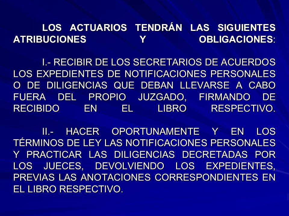 LOS ACTUARIOS TENDRÁN LAS SIGUIENTES ATRIBUCIONES Y OBLIGACIONES: I.- RECIBIR DE LOS SECRETARIOS DE ACUERDOS LOS EXPEDIENTES DE NOTIFICACIONES PERSONALES O DE DILIGENCIAS QUE DEBAN LLEVARSE A CABO FUERA DEL PROPIO JUZGADO, FIRMANDO DE RECIBIDO EN EL LIBRO RESPECTIVO.