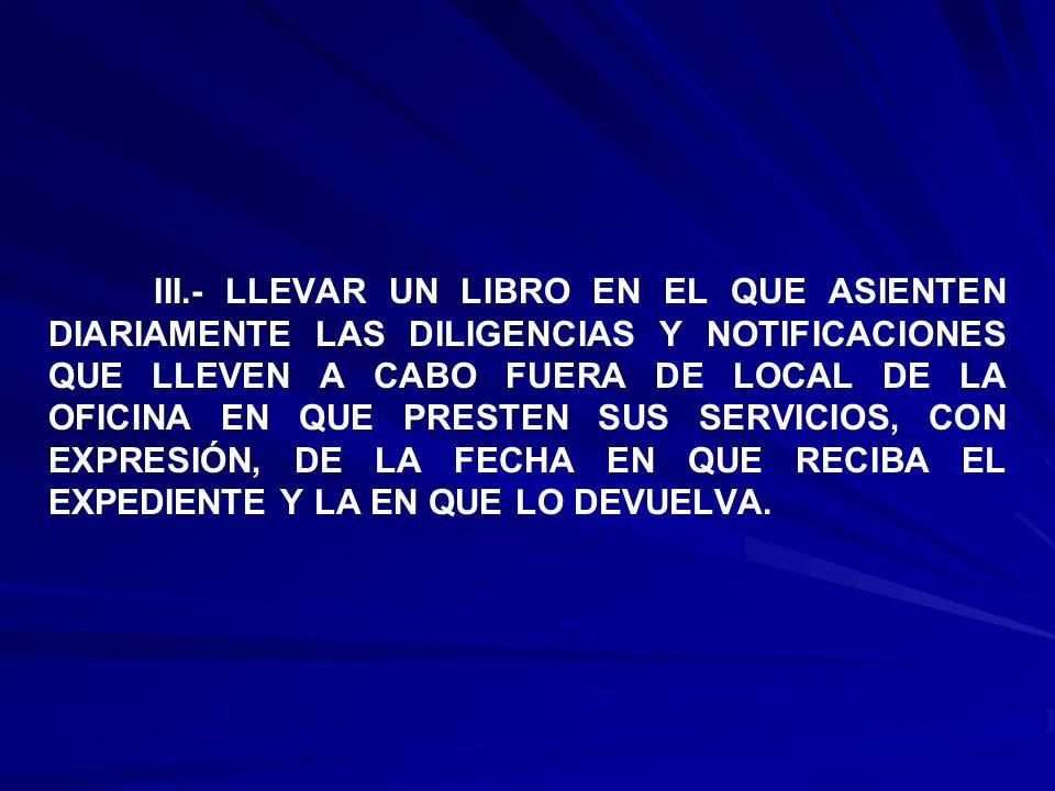 III.- LLEVAR UN LIBRO EN EL QUE ASIENTEN DIARIAMENTE LAS DILIGENCIAS Y NOTIFICACIONES QUE LLEVEN A CABO FUERA DE LOCAL DE LA OFICINA EN QUE PRESTEN SUS SERVICIOS, CON EXPRESIÓN, DE LA FECHA EN QUE RECIBA EL EXPEDIENTE Y LA EN QUE LO DEVUELVA.