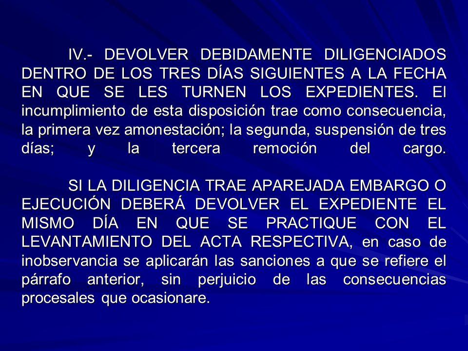 IV.- DEVOLVER DEBIDAMENTE DILIGENCIADOS DENTRO DE LOS TRES DÍAS SIGUIENTES A LA FECHA EN QUE SE LES TURNEN LOS EXPEDIENTES. El incumplimiento de esta