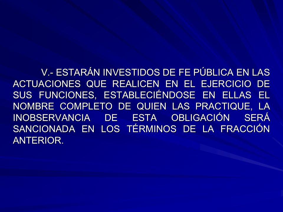 V.- ESTARÁN INVESTIDOS DE FE PÚBLICA EN LAS ACTUACIONES QUE REALICEN EN EL EJERCICIO DE SUS FUNCIONES, ESTABLECIÉNDOSE EN ELLAS EL NOMBRE COMPLETO DE