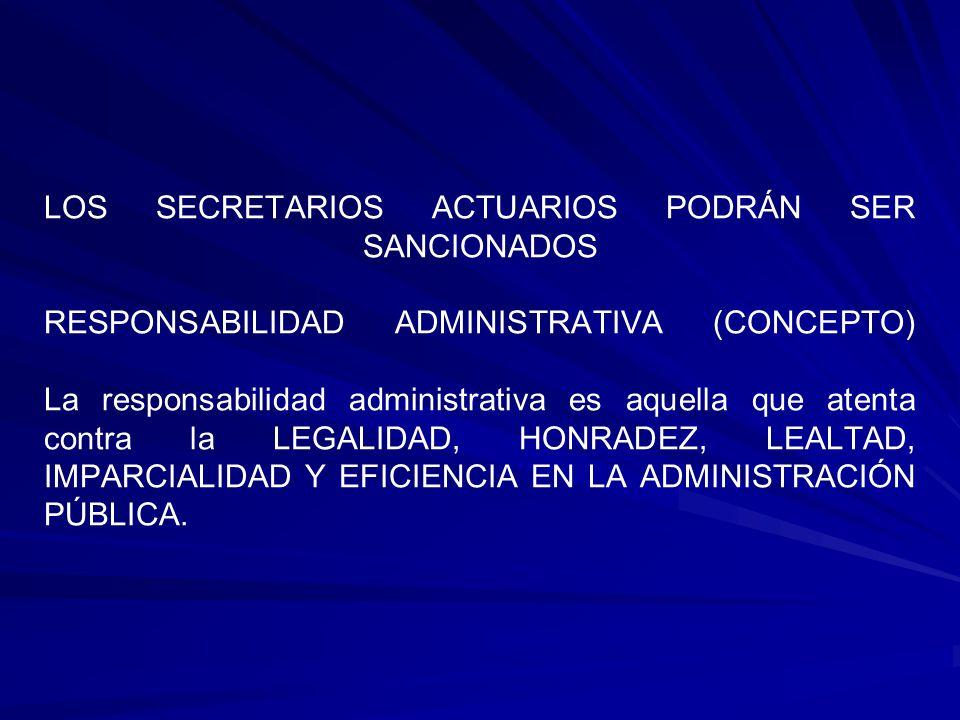 LOS SECRETARIOS ACTUARIOS PODRÁN SER SANCIONADOS RESPONSABILIDAD ADMINISTRATIVA (CONCEPTO) La responsabilidad administrativa es aquella que atenta contra la LEGALIDAD, HONRADEZ, LEALTAD, IMPARCIALIDAD Y EFICIENCIA EN LA ADMINISTRACIÓN PÚBLICA.