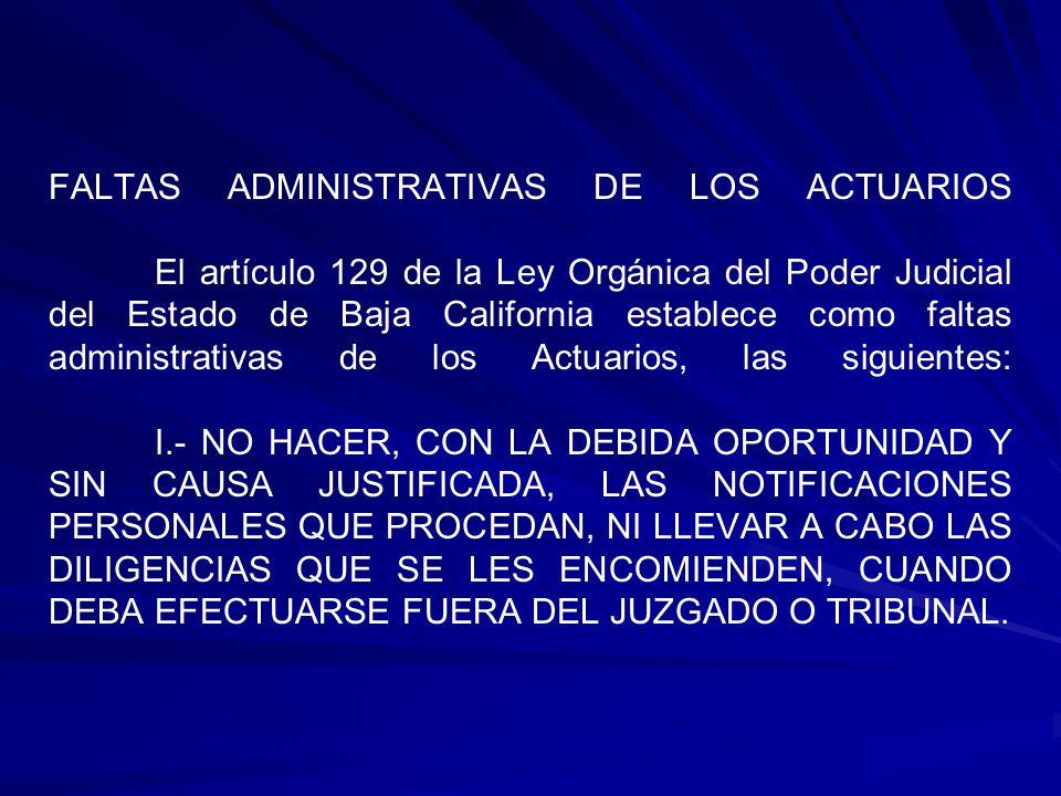 FALTAS ADMINISTRATIVAS DE LOS ACTUARIOS El artículo 129 de la Ley Orgánica del Poder Judicial del Estado de Baja California establece como faltas administrativas de los Actuarios, las siguientes: I.- NO HACER, CON LA DEBIDA OPORTUNIDAD Y SIN CAUSA JUSTIFICADA, LAS NOTIFICACIONES PERSONALES QUE PROCEDAN, NI LLEVAR A CABO LAS DILIGENCIAS QUE SE LES ENCOMIENDEN, CUANDO DEBA EFECTUARSE FUERA DEL JUZGADO O TRIBUNAL.