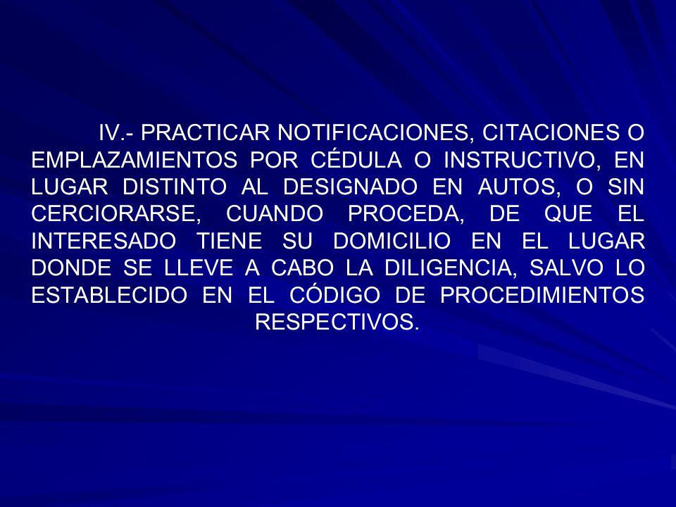 IV.- PRACTICAR NOTIFICACIONES, CITACIONES O EMPLAZAMIENTOS POR CÉDULA O INSTRUCTIVO, EN LUGAR DISTINTO AL DESIGNADO EN AUTOS, O SIN CERCIORARSE, CUANDO PROCEDA, DE QUE EL INTERESADO TIENE SU DOMICILIO EN EL LUGAR DONDE SE LLEVE A CABO LA DILIGENCIA, SALVO LO ESTABLECIDO EN EL CÓDIGO DE PROCEDIMIENTOS RESPECTIVOS.
