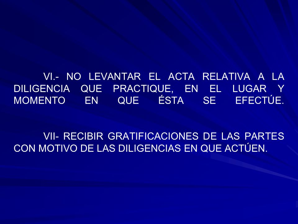 VI.- NO LEVANTAR EL ACTA RELATIVA A LA DILIGENCIA QUE PRACTIQUE, EN EL LUGAR Y MOMENTO EN QUE ÉSTA SE EFECTÚE. VII- RECIBIR GRATIFICACIONES DE LAS PAR