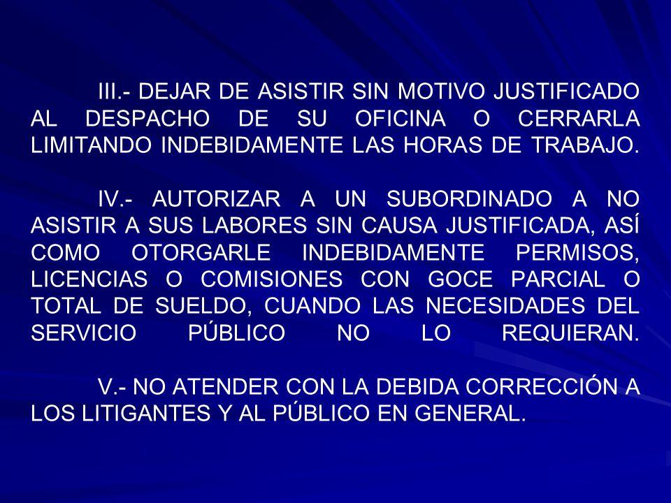 III.- DEJAR DE ASISTIR SIN MOTIVO JUSTIFICADO AL DESPACHO DE SU OFICINA O CERRARLA LIMITANDO INDEBIDAMENTE LAS HORAS DE TRABAJO. IV.- AUTORIZAR A UN S