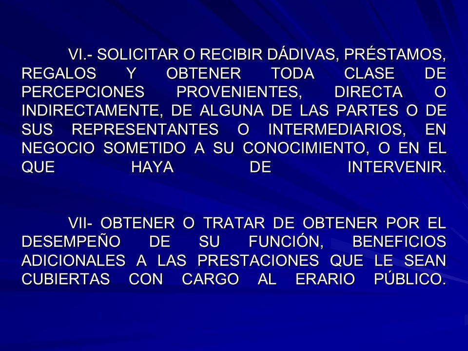 VI.- SOLICITAR O RECIBIR DÁDIVAS, PRÉSTAMOS, REGALOS Y OBTENER TODA CLASE DE PERCEPCIONES PROVENIENTES, DIRECTA O INDIRECTAMENTE, DE ALGUNA DE LAS PARTES O DE SUS REPRESENTANTES O INTERMEDIARIOS, EN NEGOCIO SOMETIDO A SU CONOCIMIENTO, O EN EL QUE HAYA DE INTERVENIR.