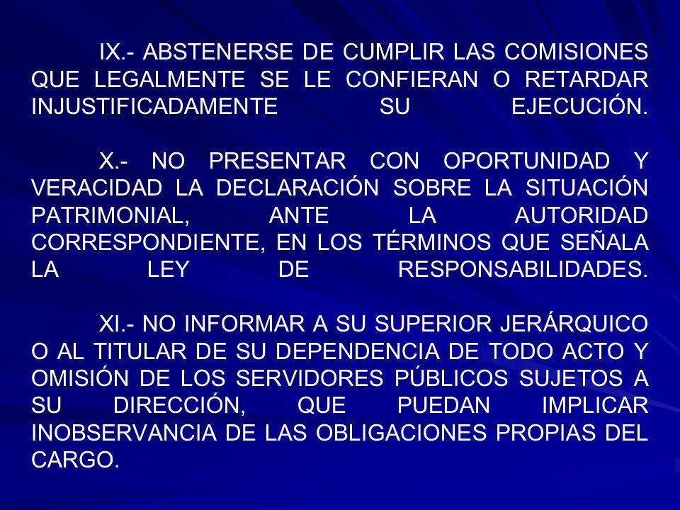 IX.- ABSTENERSE DE CUMPLIR LAS COMISIONES QUE LEGALMENTE SE LE CONFIERAN O RETARDAR INJUSTIFICADAMENTE SU EJECUCIÓN. X.- NO PRESENTAR CON OPORTUNIDAD