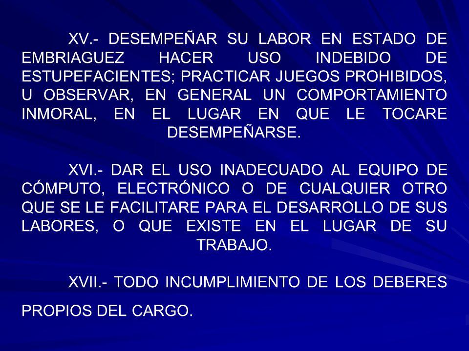 XV.- DESEMPEÑAR SU LABOR EN ESTADO DE EMBRIAGUEZ HACER USO INDEBIDO DE ESTUPEFACIENTES; PRACTICAR JUEGOS PROHIBIDOS, U OBSERVAR, EN GENERAL UN COMPORT