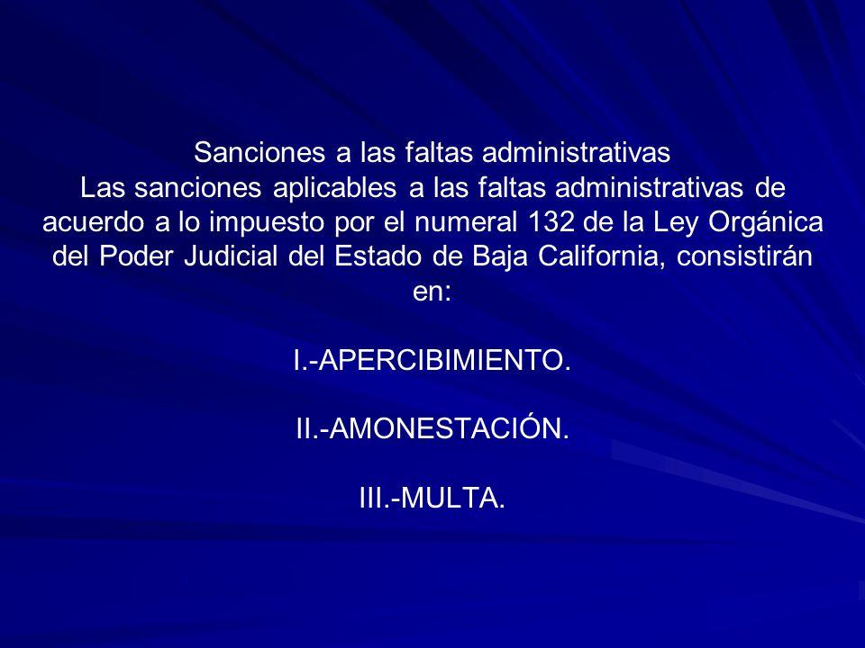 Sanciones a las faltas administrativas Las sanciones aplicables a las faltas administrativas de acuerdo a lo impuesto por el numeral 132 de la Ley Orgánica del Poder Judicial del Estado de Baja California, consistirán en: I.-APERCIBIMIENTO.