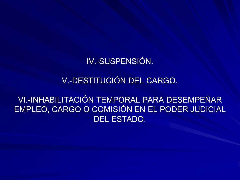 IV.-SUSPENSIÓN. V.-DESTITUCIÓN DEL CARGO. VI.-INHABILITACIÓN TEMPORAL PARA DESEMPEÑAR EMPLEO, CARGO O COMISIÓN EN EL PODER JUDICIAL DEL ESTADO.