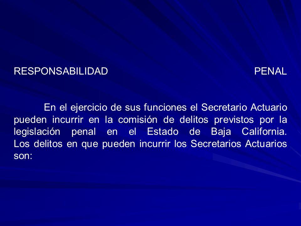 RESPONSABILIDAD PENAL En el ejercicio de sus funciones el Secretario Actuario pueden incurrir en la comisión de delitos previstos por la legislación p