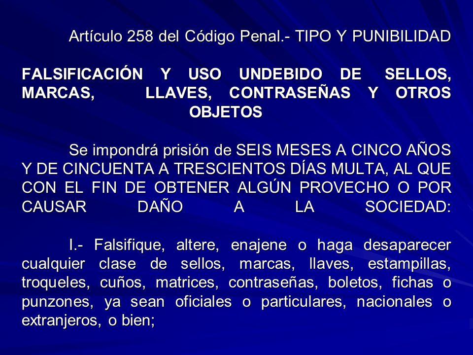 Artículo 258 del Código Penal.- TIPO Y PUNIBILIDAD FALSIFICACIÓN Y USO UNDEBIDO DE SELLOS, MARCAS, LLAVES, CONTRASEÑAS Y OTROS OBJETOS Se impondrá prisión de SEIS MESES A CINCO AÑOS Y DE CINCUENTA A TRESCIENTOS DÍAS MULTA, AL QUE CON EL FIN DE OBTENER ALGÚN PROVECHO O POR CAUSAR DAÑO A LA SOCIEDAD: I.- Falsifique, altere, enajene o haga desaparecer cualquier clase de sellos, marcas, llaves, estampillas, troqueles, cuños, matrices, contraseñas, boletos, fichas o punzones, ya sean oficiales o particulares, nacionales o extranjeros, o bien;