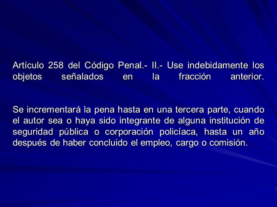 Artículo 258 del Código Penal.- II.- Use indebidamente los objetos señalados en la fracción anterior. Se incrementará la pena hasta en una tercera par
