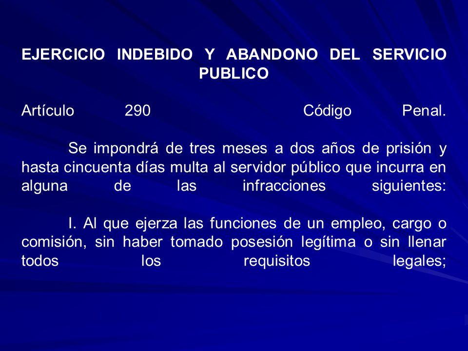 EJERCICIO INDEBIDO Y ABANDONO DEL SERVICIO PUBLICO Artículo 290 Código Penal. Se impondrá de tres meses a dos años de prisión y hasta cincuenta días m