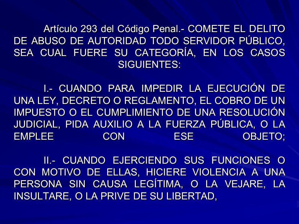 Artículo 293 del Código Penal.- COMETE EL DELITO DE ABUSO DE AUTORIDAD TODO SERVIDOR PÚBLICO, SEA CUAL FUERE SU CATEGORÍA, EN LOS CASOS SIGUIENTES: I.- CUANDO PARA IMPEDIR LA EJECUCIÓN DE UNA LEY, DECRETO O REGLAMENTO, EL COBRO DE UN IMPUESTO O EL CUMPLIMIENTO DE UNA RESOLUCIÓN JUDICIAL, PIDA AUXILIO A LA FUERZA PÚBLICA, O LA EMPLEE CON ESE OBJETO; II.- CUANDO EJERCIENDO SUS FUNCIONES O CON MOTIVO DE ELLAS, HICIERE VIOLENCIA A UNA PERSONA SIN CAUSA LEGÍTIMA, O LA VEJARE, LA INSULTARE, O LA PRIVE DE SU LIBERTAD,