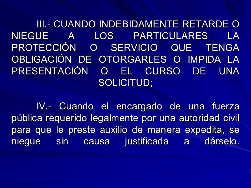 III.- CUANDO INDEBIDAMENTE RETARDE O NIEGUE A LOS PARTICULARES LA PROTECCIÓN O SERVICIO QUE TENGA OBLIGACIÓN DE OTORGARLES O IMPIDA LA PRESENTACIÓN O EL CURSO DE UNA SOLICITUD; IV.- Cuando el encargado de una fuerza pública requerido legalmente por una autoridad civil para que le preste auxilio de manera expedita, se niegue sin causa justificada a dárselo.