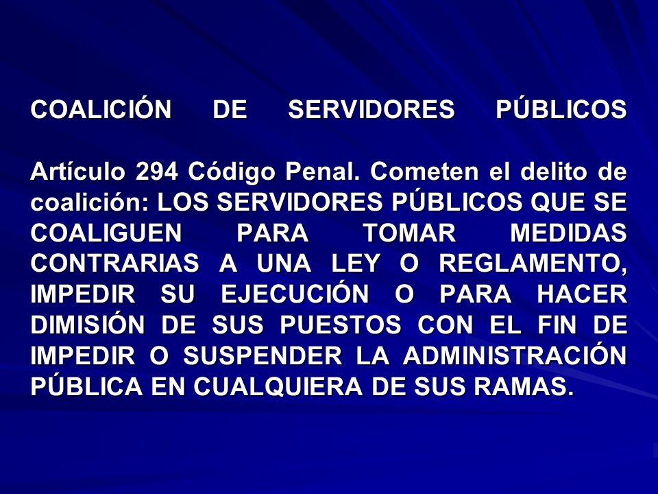 COALICIÓN DE SERVIDORES PÚBLICOS Artículo 294 Código Penal. Cometen el delito de coalición: LOS SERVIDORES PÚBLICOS QUE SE COALIGUEN PARA TOMAR MEDIDA
