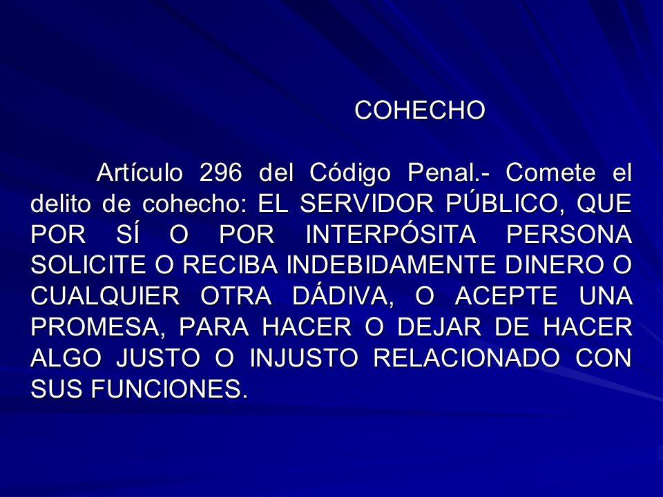 COHECHO Artículo 296 del Código Penal.- Comete el delito de cohecho: EL SERVIDOR PÚBLICO, QUE POR SÍ O POR INTERPÓSITA PERSONA SOLICITE O RECIBA INDEB