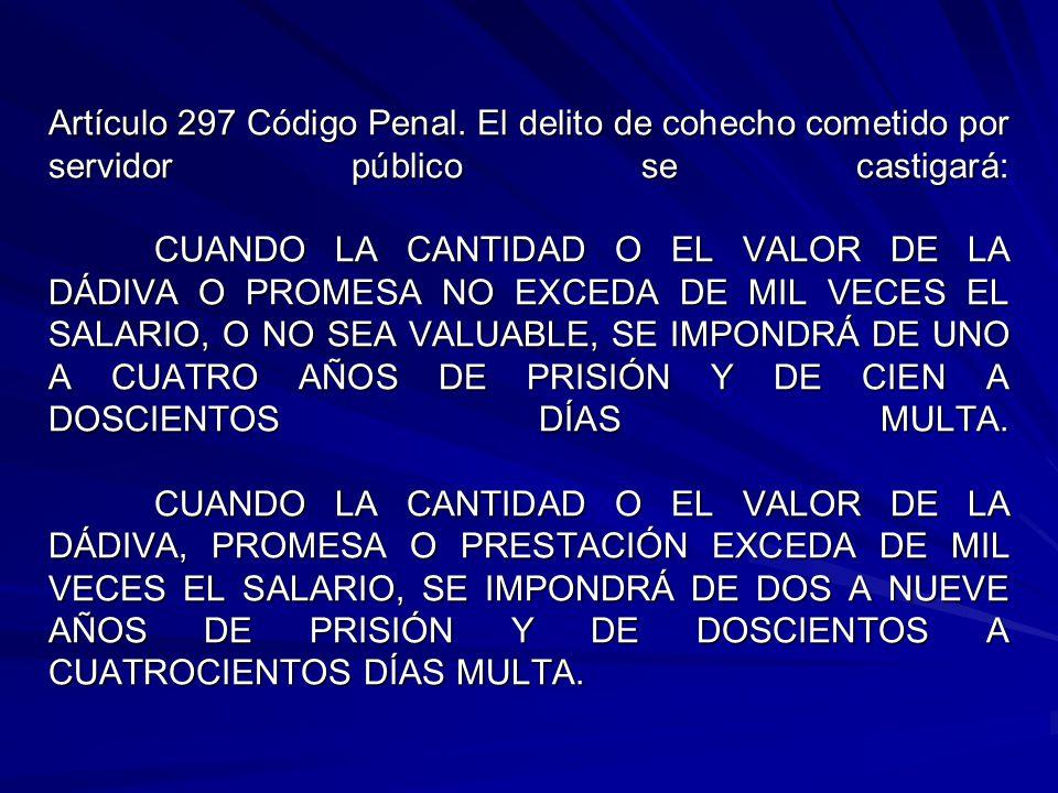 Artículo 297 Código Penal. El delito de cohecho cometido por servidor público se castigará: CUANDO LA CANTIDAD O EL VALOR DE LA DÁDIVA O PROMESA NO EX