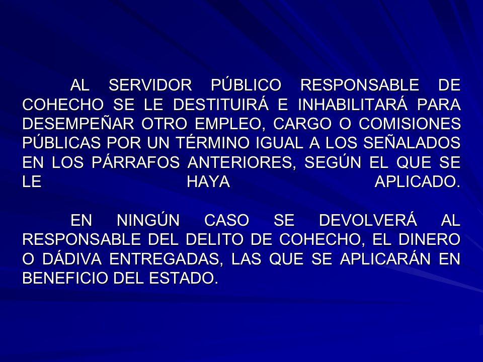 AL SERVIDOR PÚBLICO RESPONSABLE DE COHECHO SE LE DESTITUIRÁ E INHABILITARÁ PARA DESEMPEÑAR OTRO EMPLEO, CARGO O COMISIONES PÚBLICAS POR UN TÉRMINO IGUAL A LOS SEÑALADOS EN LOS PÁRRAFOS ANTERIORES, SEGÚN EL QUE SE LE HAYA APLICADO.