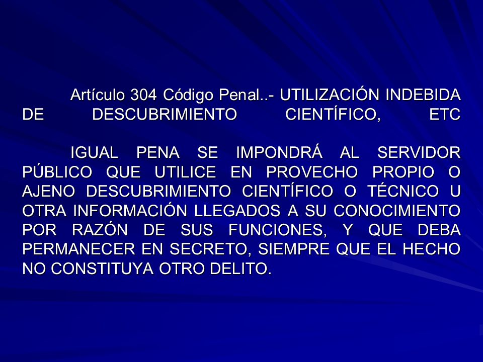 Artículo 304 Código Penal..- UTILIZACIÓN INDEBIDA DE DESCUBRIMIENTO CIENTÍFICO, ETC IGUAL PENA SE IMPONDRÁ AL SERVIDOR PÚBLICO QUE UTILICE EN PROVECHO PROPIO O AJENO DESCUBRIMIENTO CIENTÍFICO O TÉCNICO U OTRA INFORMACIÓN LLEGADOS A SU CONOCIMIENTO POR RAZÓN DE SUS FUNCIONES, Y QUE DEBA PERMANECER EN SECRETO, SIEMPRE QUE EL HECHO NO CONSTITUYA OTRO DELITO.