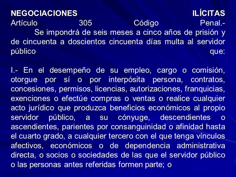 NEGOCIACIONES ILÍCITAS NEGOCIACIONES ILÍCITAS Artículo 305 Código Penal.- Se impondrá de seis meses a cinco años de prisión y de cincuenta a dosciento