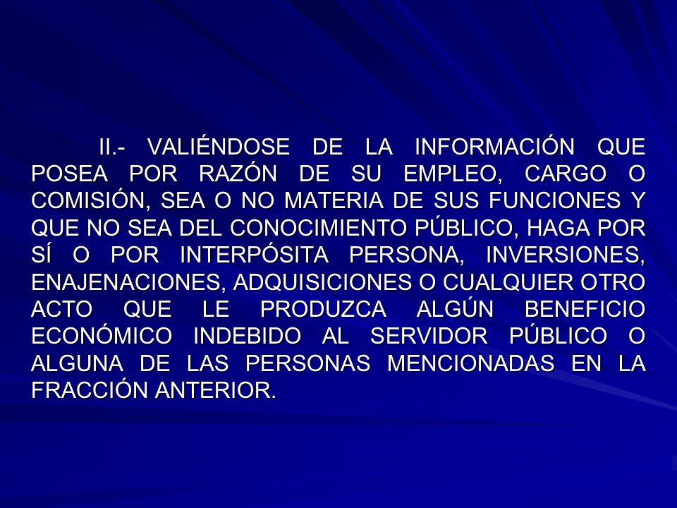 II.- VALIÉNDOSE DE LA INFORMACIÓN QUE POSEA POR RAZÓN DE SU EMPLEO, CARGO O COMISIÓN, SEA O NO MATERIA DE SUS FUNCIONES Y QUE NO SEA DEL CONOCIMIENTO PÚBLICO, HAGA POR SÍ O POR INTERPÓSITA PERSONA, INVERSIONES, ENAJENACIONES, ADQUISICIONES O CUALQUIER OTRO ACTO QUE LE PRODUZCA ALGÚN BENEFICIO ECONÓMICO INDEBIDO AL SERVIDOR PÚBLICO O ALGUNA DE LAS PERSONAS MENCIONADAS EN LA FRACCIÓN ANTERIOR.