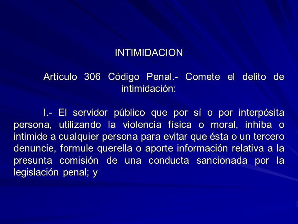 INTIMIDACION Artículo 306 Código Penal.- Comete el delito de intimidación: I.- El servidor público que por sí o por interpósita persona, utilizando la