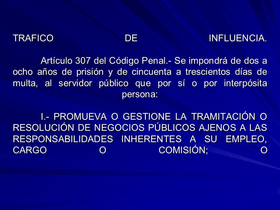TRAFICO DE INFLUENCIA. Artículo 307 del Código Penal.- Se impondrá de dos a ocho años de prisión y de cincuenta a trescientos días de multa, al servid