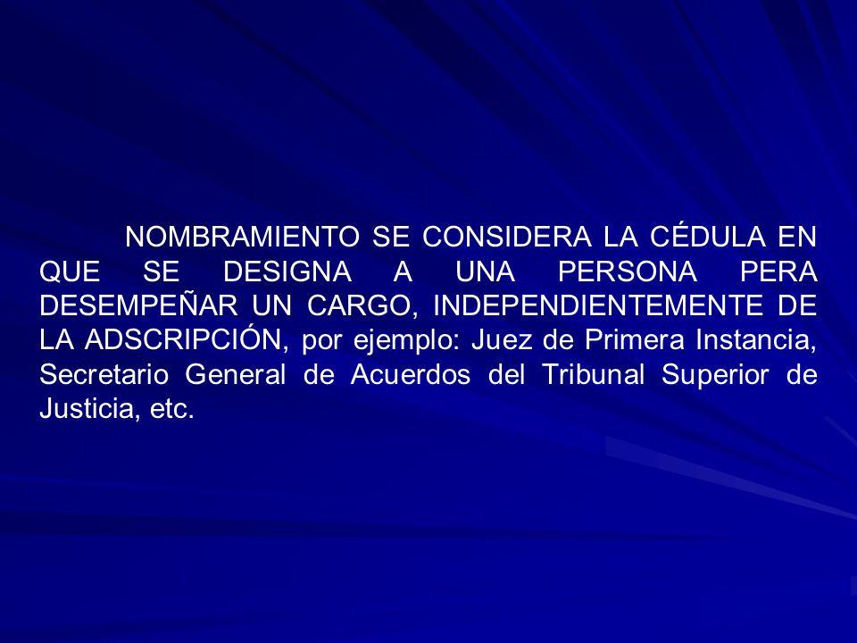 NOMBRAMIENTO SE CONSIDERA LA CÉDULA EN QUE SE DESIGNA A UNA PERSONA PERA DESEMPEÑAR UN CARGO, INDEPENDIENTEMENTE DE LA ADSCRIPCIÓN, por ejemplo: Juez de Primera Instancia, Secretario General de Acuerdos del Tribunal Superior de Justicia, etc.