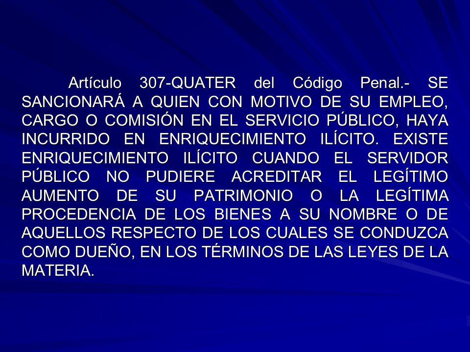 Artículo 307-QUATER del Código Penal.- SE SANCIONARÁ A QUIEN CON MOTIVO DE SU EMPLEO, CARGO O COMISIÓN EN EL SERVICIO PÚBLICO, HAYA INCURRIDO EN ENRIQUECIMIENTO ILÍCITO.