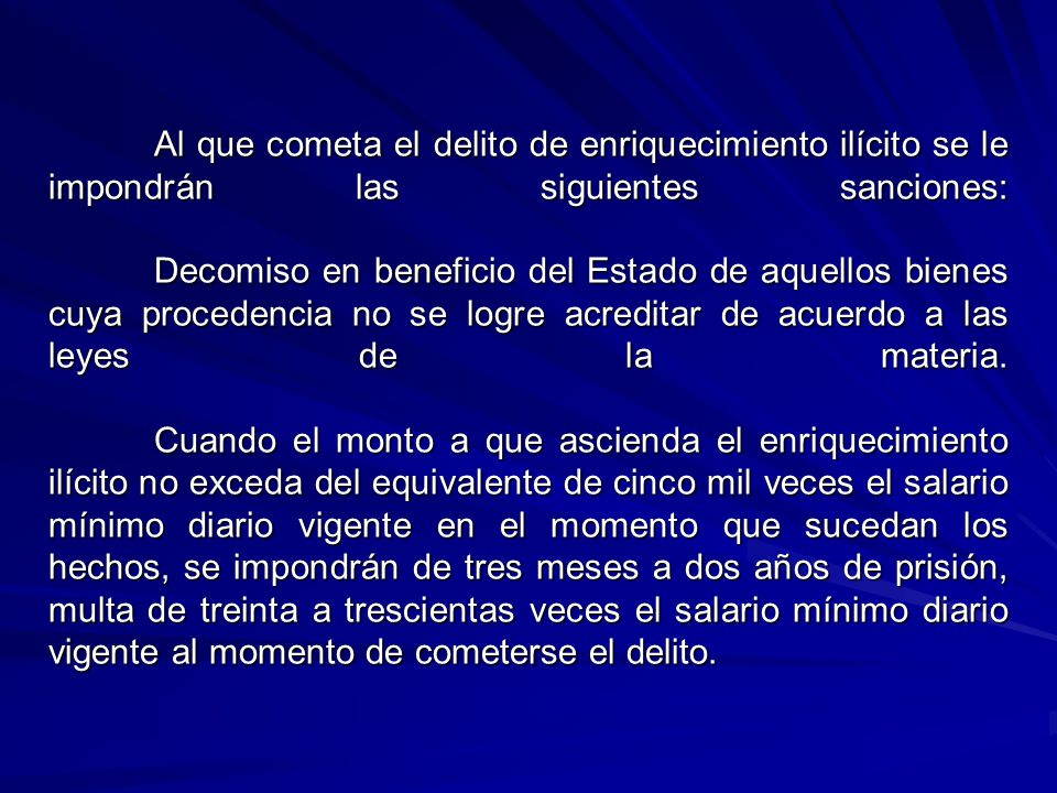 Al que cometa el delito de enriquecimiento ilícito se le impondrán las siguientes sanciones: Decomiso en beneficio del Estado de aquellos bienes cuya