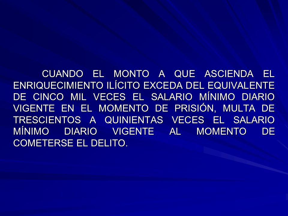 CUANDO EL MONTO A QUE ASCIENDA EL ENRIQUECIMIENTO ILÍCITO EXCEDA DEL EQUIVALENTE DE CINCO MIL VECES EL SALARIO MÍNIMO DIARIO VIGENTE EN EL MOMENTO DE PRISIÓN, MULTA DE TRESCIENTOS A QUINIENTAS VECES EL SALARIO MÍNIMO DIARIO VIGENTE AL MOMENTO DE COMETERSE EL DELITO.
