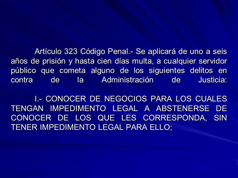 Artículo 323 Código Penal.- Se aplicará de uno a seis años de prisión y hasta cien días multa, a cualquier servidor público que cometa alguno de los siguientes delitos en contra de la Administración de Justicia: I.- CONOCER DE NEGOCIOS PARA LOS CUALES TENGAN IMPEDIMENTO LEGAL A ABSTENERSE DE CONOCER DE LOS QUE LES CORRESPONDA, SIN TENER IMPEDIMENTO LEGAL PARA ELLO;
