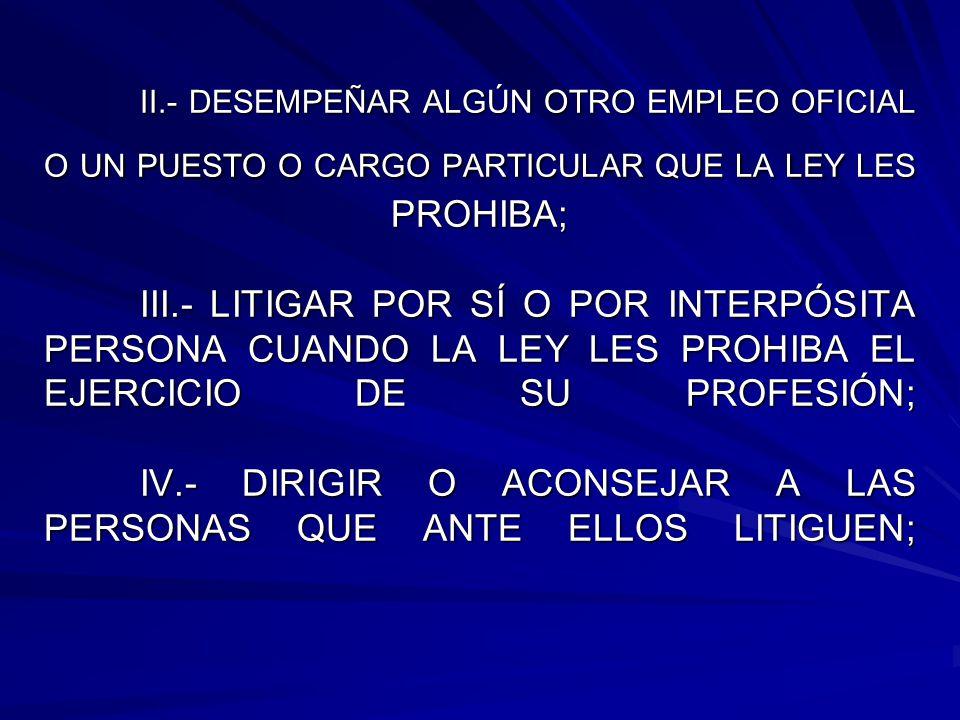 II.- DESEMPEÑAR ALGÚN OTRO EMPLEO OFICIAL O UN PUESTO O CARGO PARTICULAR QUE LA LEY LES PROHIBA; III.- LITIGAR POR SÍ O POR INTERPÓSITA PERSONA CUANDO LA LEY LES PROHIBA EL EJERCICIO DE SU PROFESIÓN; IV.- DIRIGIR O ACONSEJAR A LAS PERSONAS QUE ANTE ELLOS LITIGUEN;