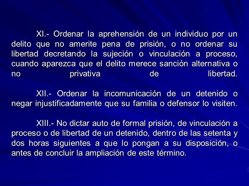 XI.- Ordenar la aprehensión de un individuo por un delito que no amerite pena de prisión, o no ordenar su libertad decretando la sujeción o vinculación a proceso, cuando aparezca que el delito merece sanción alternativa o no privativa de libertad.