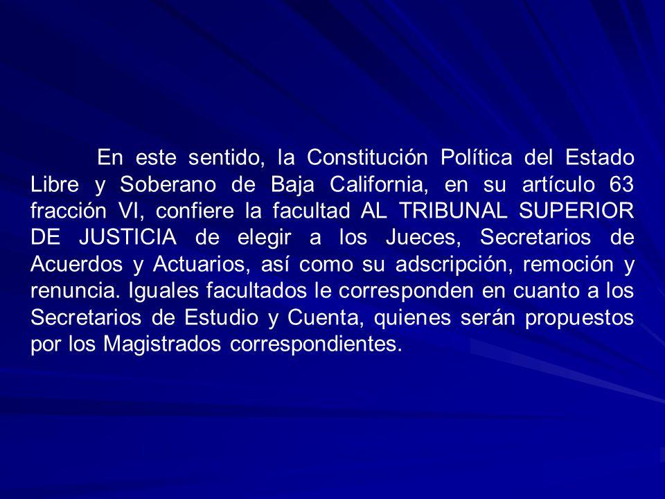 En este sentido, la Constitución Política del Estado Libre y Soberano de Baja California, en su artículo 63 fracción VI, confiere la facultad AL TRIBUNAL SUPERIOR DE JUSTICIA de elegir a los Jueces, Secretarios de Acuerdos y Actuarios, así como su adscripción, remoción y renuncia.