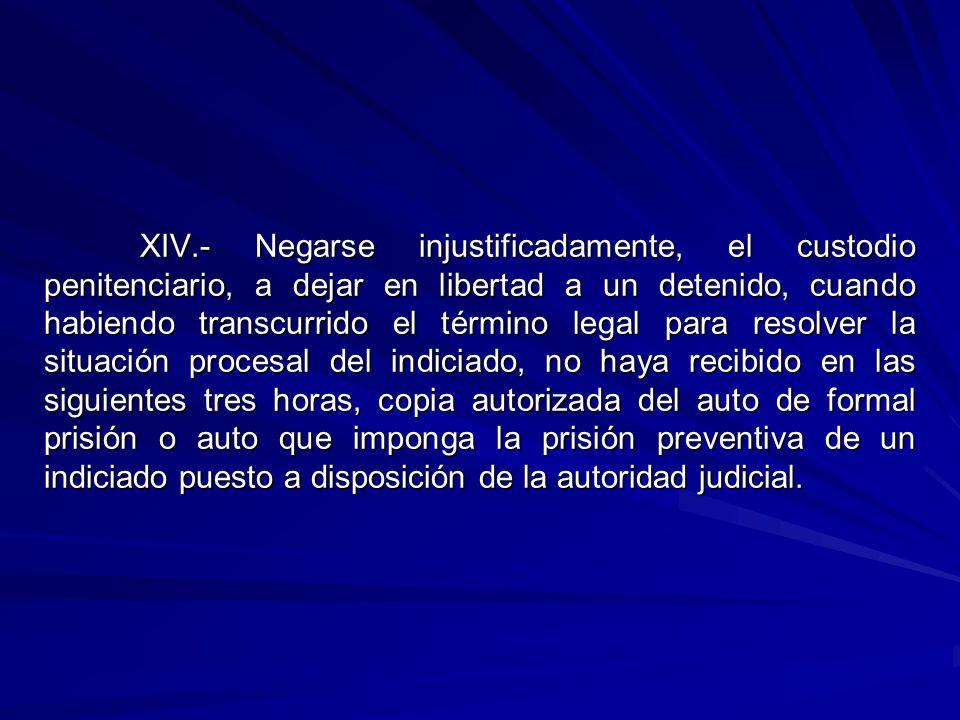 XIV.- Negarse injustificadamente, el custodio penitenciario, a dejar en libertad a un detenido, cuando habiendo transcurrido el término legal para res