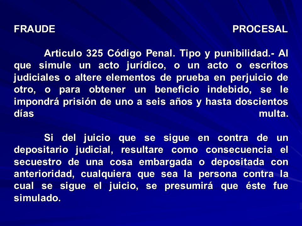FRAUDE PROCESAL Articulo 325 Código Penal. Tipo y punibilidad.- Al que simule un acto jurídico, o un acto o escritos judiciales o altere elementos de