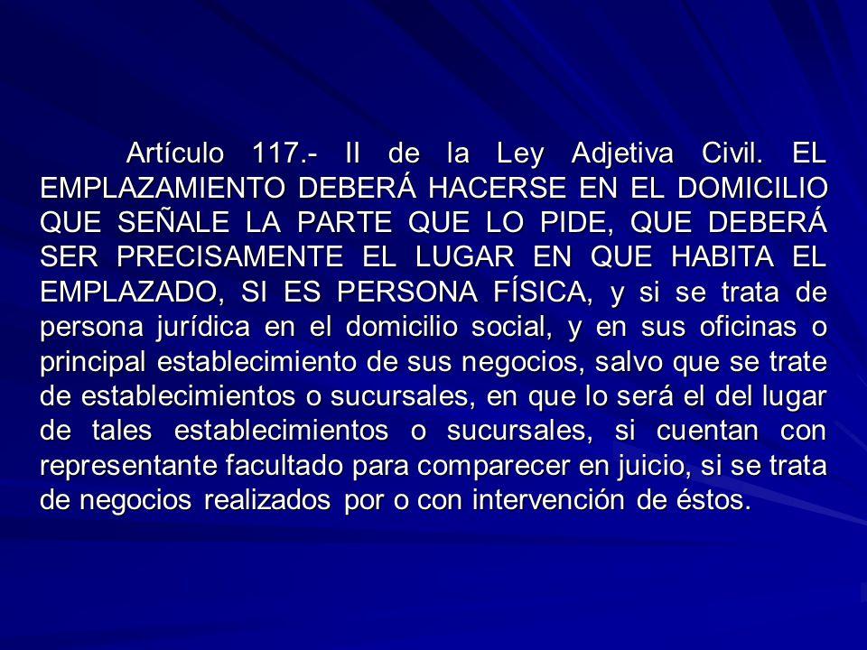 Artículo 117.- II de la Ley Adjetiva Civil. EL EMPLAZAMIENTO DEBERÁ HACERSE EN EL DOMICILIO QUE SEÑALE LA PARTE QUE LO PIDE, QUE DEBERÁ SER PRECISAMEN