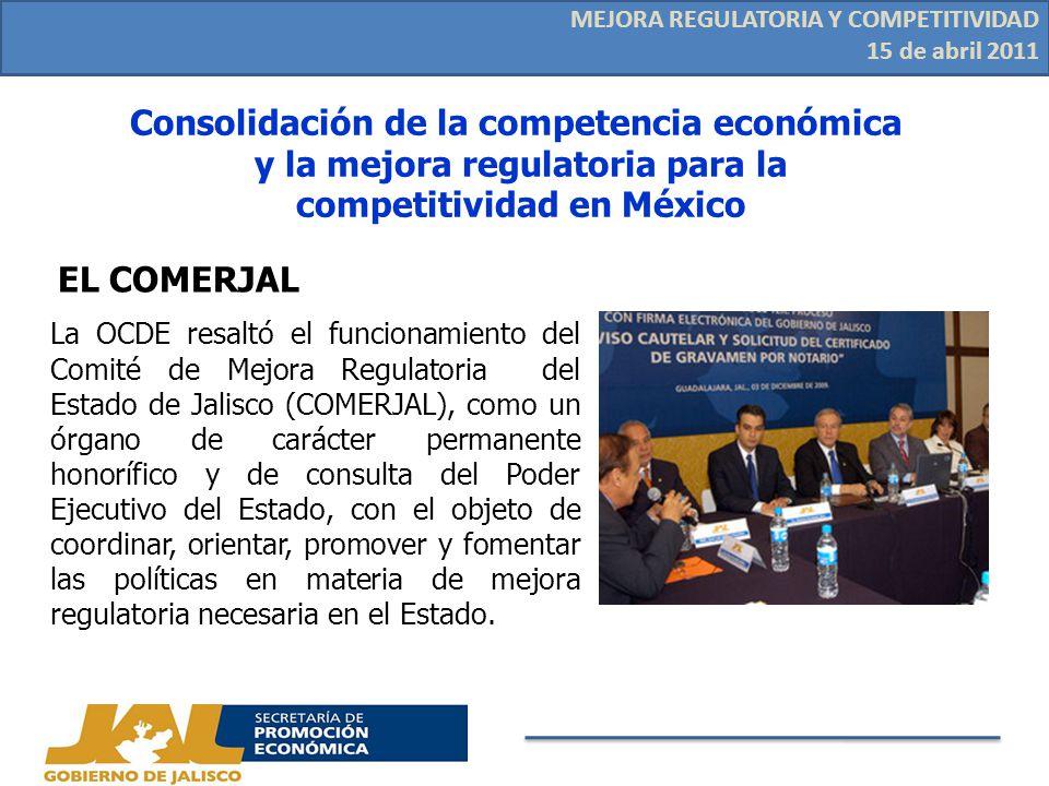 EL COMERJAL La OCDE resaltó el funcionamiento del Comité de Mejora Regulatoria del Estado de Jalisco (COMERJAL), como un órgano de carácter permanente honorífico y de consulta del Poder Ejecutivo del Estado, con el objeto de coordinar, orientar, promover y fomentar las políticas en materia de mejora regulatoria necesaria en el Estado.