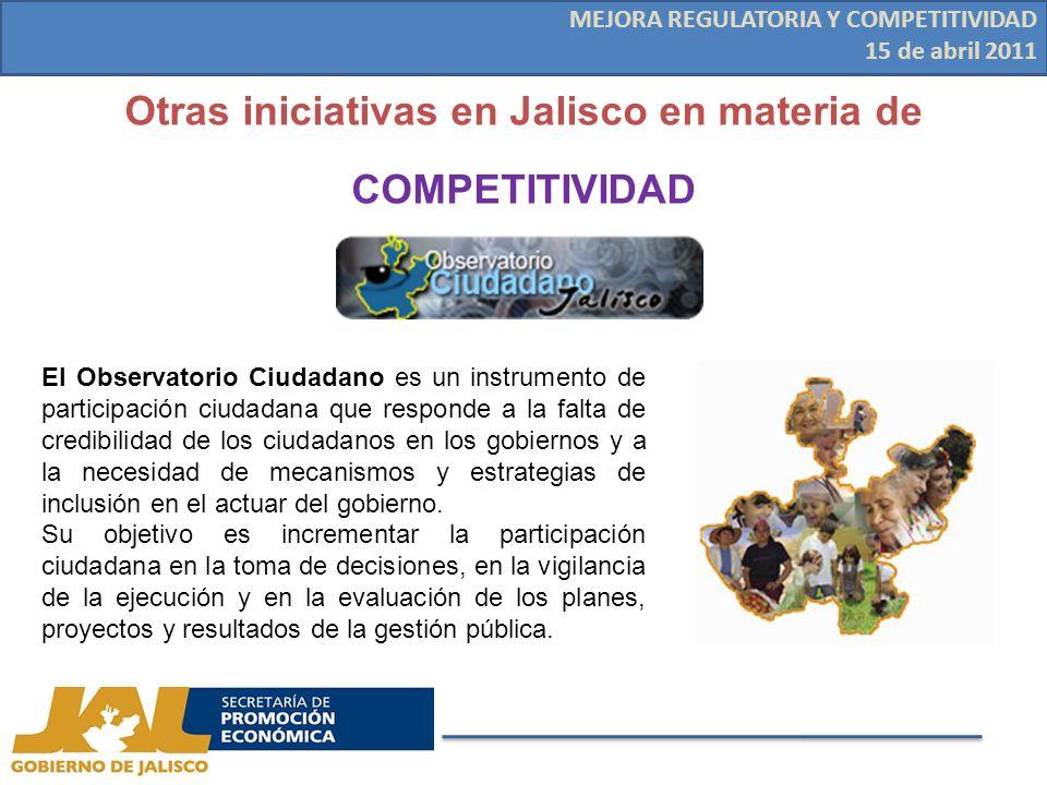Otras iniciativas en Jalisco en materia de COMPETITIVIDAD MEJORA REGULATORIA Y COMPETITIVIDAD 15 de abril 2011 El Observatorio Ciudadano es un instrumento de participación ciudadana que responde a la falta de credibilidad de los ciudadanos en los gobiernos y a la necesidad de mecanismos y estrategias de inclusión en el actuar del gobierno.